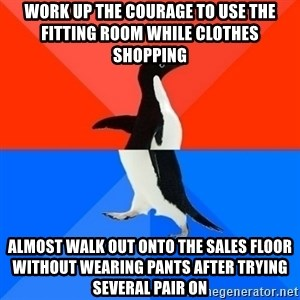 Socially Awesome Awkward Penguin - Work up the courage to use the fitting room while clothes shopping almost walk out onto the sales floor without wearing pants after trying several pair on