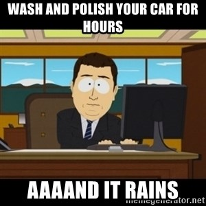 and they're gone - WASH AND POLISH YOUR CAR FOR HOURS AAAAND IT RAINS