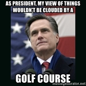Mitt Romney Meme - As President, my view of things wouldn't be clouded by a  Golf Course