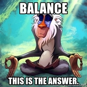 Wise Rafiki - Balance this is the answer.