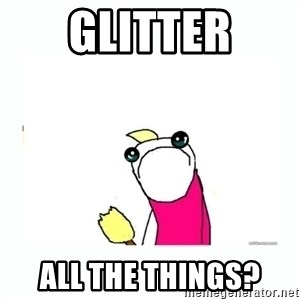sad do all the things - Glitter All the things?