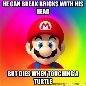 Mario Says - He can break bricks with his head but dies when touching a turtle