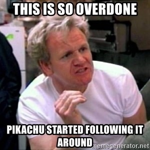 Gordon Ramsay - This is so overdone pikachu started following it around