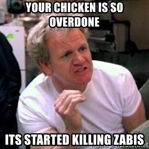 Gordon Ramsay - your chicken is so overdone its started killing zabis