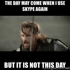 But it is not this Day ARAGORN - the day may come when i use skype again but it is not this day