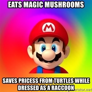 Mario Says - Eats magic mushrooms saves pricess from turtles while dressed as a raccoon
