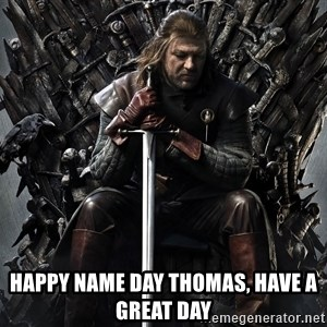 Eddard Stark -  Happy Name Day Thomas, Have a Great Day