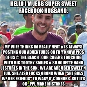"Incredibly photogenic guy - Hello I'm Jebb super sweet Facebook husband. my wife thinks im really neat & is always posting our adventures on FB y'know pics of us @ the beach , our cheeks touching with big toothy smiles & silhouette hand jestures in the sun . We are are uber sweet n fun. she also fucks Gronk when ""she goes w/ her friends"" to Waxy O' Connors..but its ok ..ppl make mistakes"