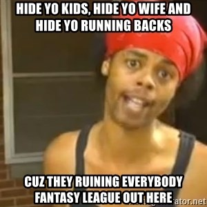 Antoine Dodson - Hide yo kids, hide yo wife and hide yo running backs Cuz they ruining everybody fantasy league out here