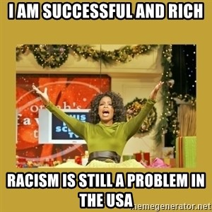 Oprah You get a - I am successful and rich racism is still a problem in the usa