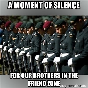 Moment Of Silence - a moment of silence for our brothers in the friend zone