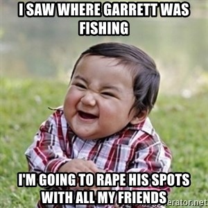 evil toddler kid2 - I saw where Garrett was fishing  I'm going to rape his spots with all my friends