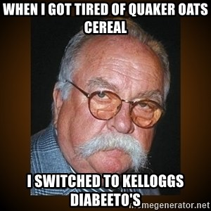 Wilford Brimley - when i got tired of quaker oats cereal i switched to kelloggs diabeeto's