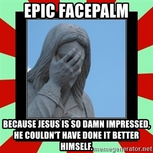 Jesus Facepalm - Epic facepalm Because Jesus is so damn impressed, he couldn't have done it better himself.