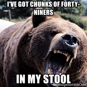 Bear week - I've got chunks of forty-NINERs In my stool
