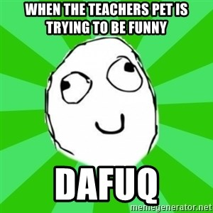 dafuq - When The Teachers Pet Is Trying To Be Funny Dafuq