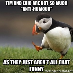 """Unpopular Opinion Puffin - Tim and Eric are not so much """"Anti-Humour"""" As they just aren't all that funny"""