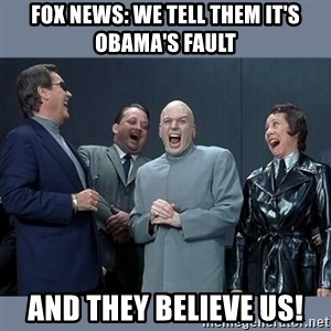Dr. Evil and His Minions - fox news: we tell them it's obama's fault and they believe us!