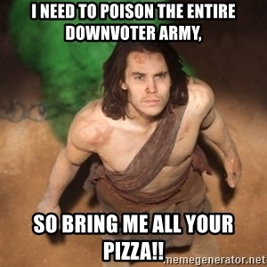 John Farter - I need to poison the entire downvoter army, so bring me all your pizza!!