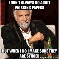 I don't always guy meme - I don't always do audit working papers But when I do I make sure they are synced