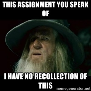 no memory gandalf - This assignment you speak of  I have no recollection of this