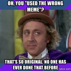 "Sarcastic Wonka - oh, you ""used the wrong meme""? that's so original. no one has ever done that before"