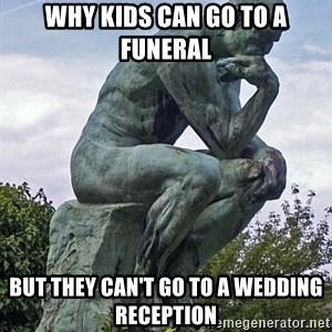 the thinker statue - why kids can go to a funeral but they can't go to a wedding reception