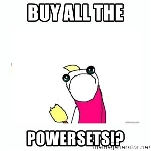 sad do all the things - Buy all the POWERSETS!?