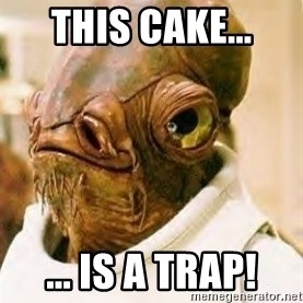 Ackbar - this cake... ... is a trap!
