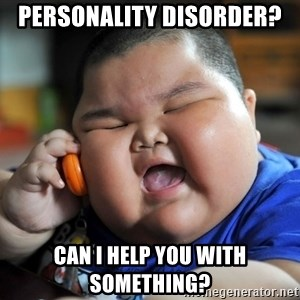 Fat Asian Kid - Personality disorder?  Can I help you with something?