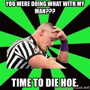 Deep Thinking Cena - You were doing WHAT with my man??? Time to die hoe.