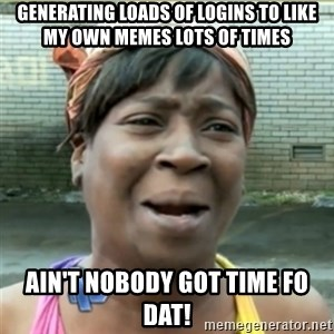 Ain't Nobody got time fo that - generating loads of logins to like my own memes lots of times ain't nobody got time fo dat!