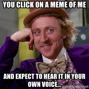 Willy Wonka - you click on a meme of me and expect to hear it in your own voice...
