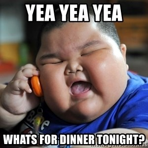 Fat Asian Kid - yea yea yea  whats for dinner tonight?
