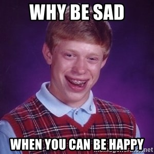 Bad Luck Brian - Why Be Sad when you can be happy