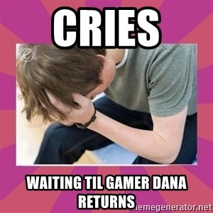 First World Gamer Problems - Cries  Waiting til Gamer Dana returns