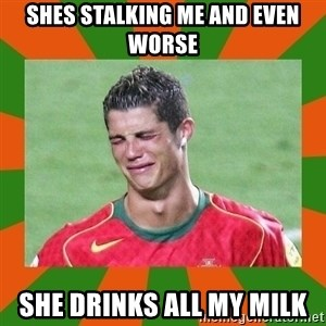 cristianoronaldo - Shes stalking me and even worse SHE DRINKS ALL MY MILK