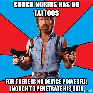 Chuck Norris  - chuck norris has no tattoos for there is no device powerful enough to penetrate his skin