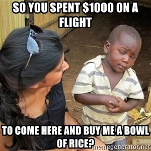 skeptical black kid - so you spent $1000 on a flight to come here and buy me a bowl of rice?