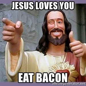 buddy jesus - Jesus loves you Eat bacon