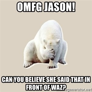 Bad RPer Polar Bear - OMFG Jason! can you believe she said that in front of waz?