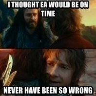 Never Have I Been So Wrong - i thought ea would be on time never have been so wrong