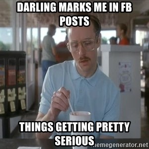 I guess you could say things are getting pretty serious - DARLING MARKS ME IN FB POSTS THINGS GETTING PRETTY SERIOUS