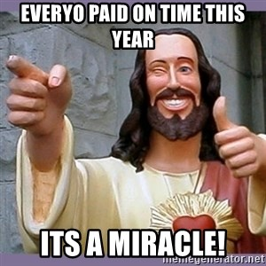 buddy jesus - Everyo Paid on Time this year Its a Miracle!