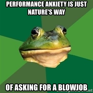 Foul Bachelor Frog - Performance anxiety is just nature's way Of asking for a blowjob