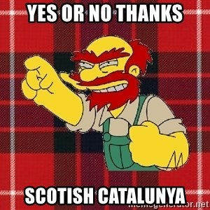 Angry Scotsman - YES OR NO THANKS SCOTISH CATALUNYA