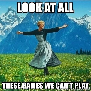 Look at all the things - look at all these games we can't play