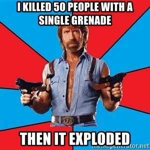 Chuck Norris  - I KILLED 50 PEOPLE WITH A SINGLE GRENADE THEN IT EXPLODED