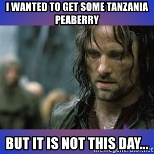 but it is not this day - I wanted to get some Tanzania peaberry but it is not this day...