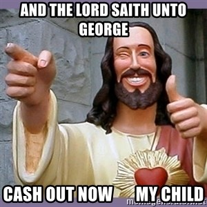 buddy jesus - And the Lord saith unto George CASH OUT NOW       MY CHILD